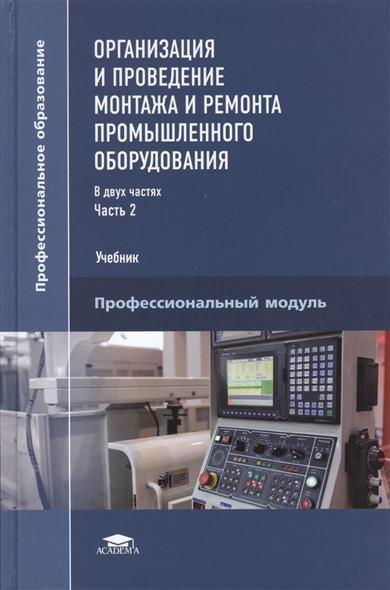 Организация и проведение монтажа и ремонта промышленного оборудования. Учебник. В двух частях. Часть 2. Профессиональный модуль