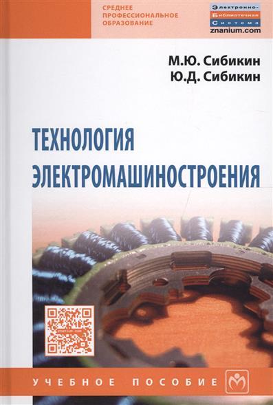 Сибикин М., Сибикин Ю. Технология электромашиностроения. Учебное пособие м ю сибикин технологическое оборудование металлорежущие станки