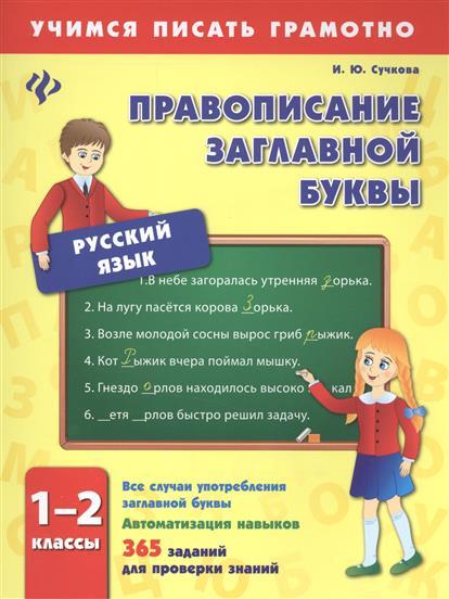 Сучкова И.: Русский язык. Правописание заглавной буквы. 1-2 классы. Все случаи употребления заглавной буквы. Автоматизация навыков. 365 заданий для проверки знаний