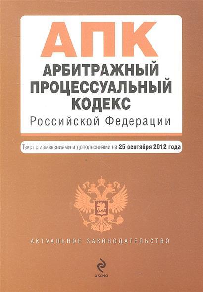 Арбитражный процессуальный кодекс Российской Федерации. Текст с изменениями и дополнениями на 25 сентября 2012 года