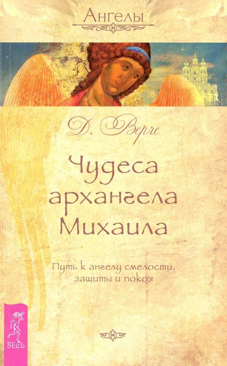 Верче Д. Чудеса архангела Михаила Путь к ангелу смелости... отсутствует союз михаила архангела петербург программа и устав