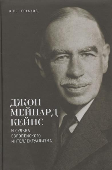 Шестаков В. Джон Мейнард Кейнс и судьба европейского интеллектуализма  остальский андрей всеволодович спаситель капитализма джон мейнард кейнс и его крест