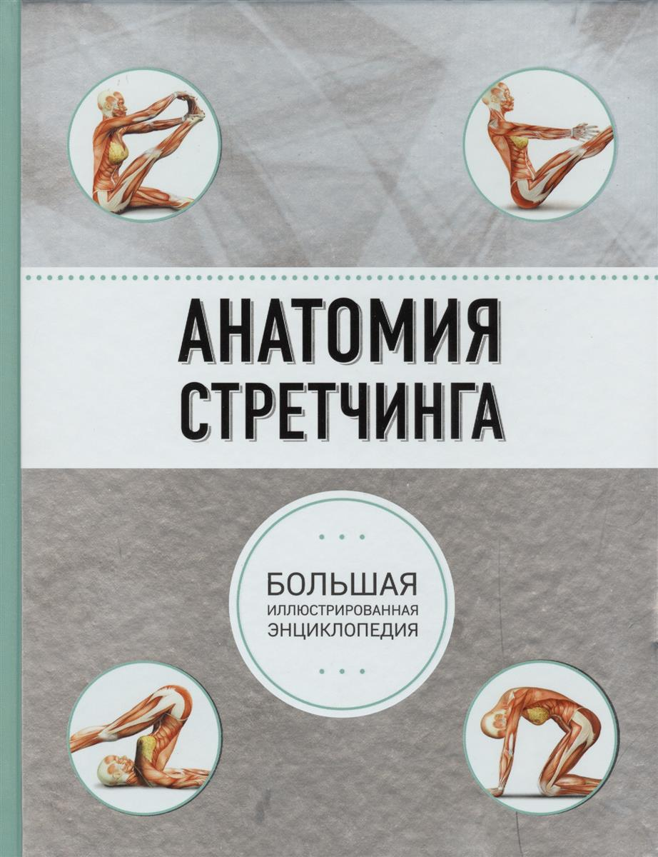 Коробкина Т., Кальницкая Т. (ред.) Анатомия стретчинга. Большая иллюстрированная энциклопедия ISBN: 9785699818389