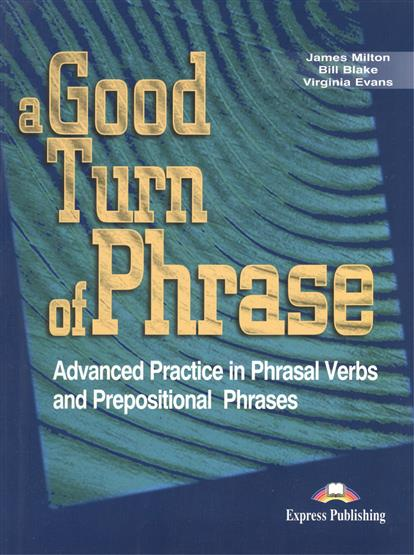 Milton J., Blake B., Evans V. A Good Turn of Phrase. Advanced Practice in Pharasal Verbs and Prepositional Phrases. Учебник портмоне r blake business melvin advocate melvin advocate