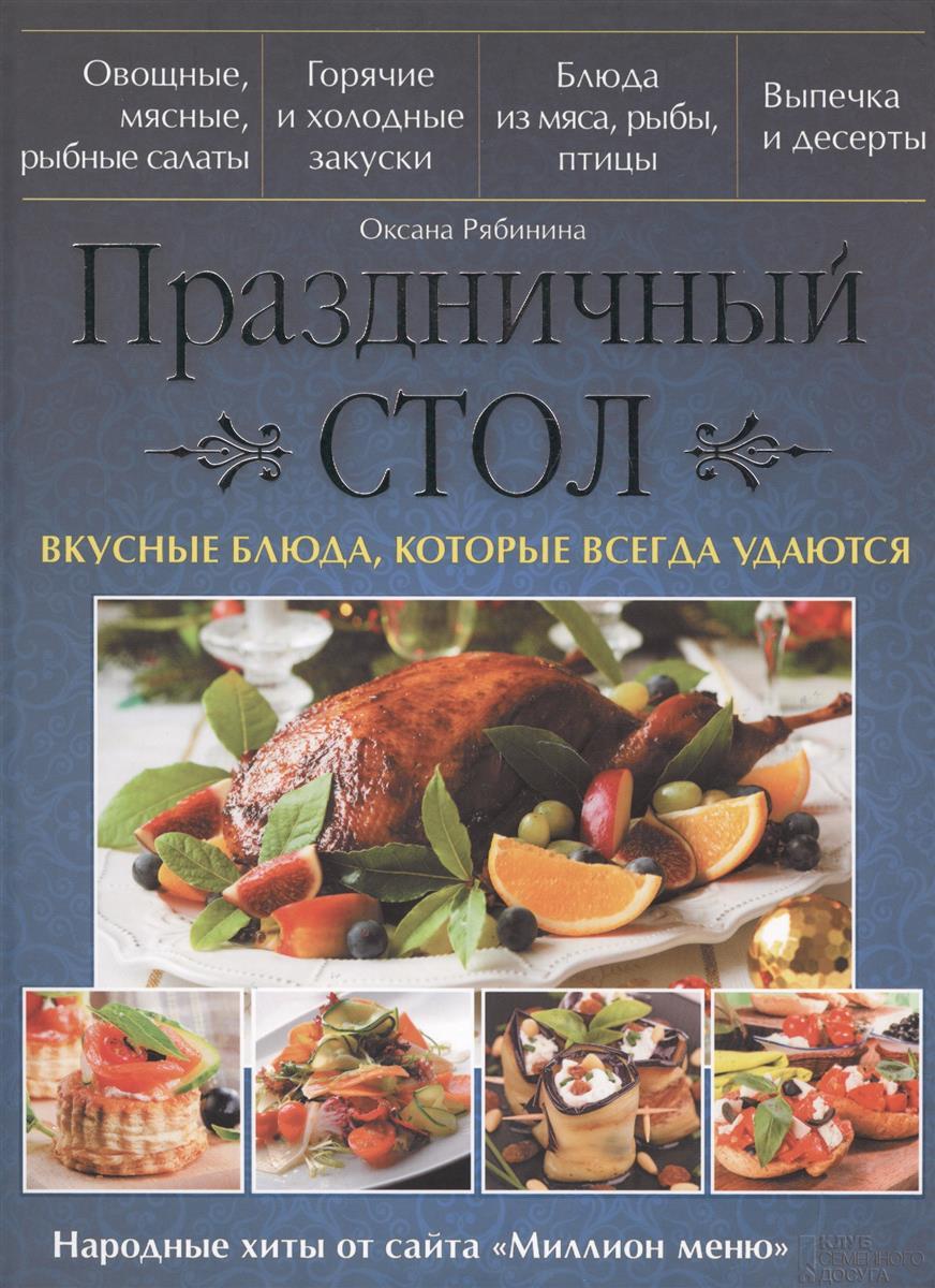Рябинина О. Праздничный стол. Вкусные блюда, которые всегда удаются праздничный стол вкусные блюда со всего света
