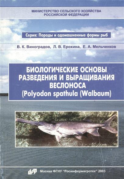Виноградов В., Ерохина Л., Мельченков Е. Биологические основы разведения и выращивания веслонса (Polyodon spathula (Walbaum) цена 2017