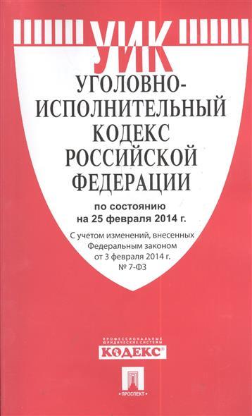 Уголовно-исполнительный кодекс Российской Федерации. По состоянию на 25 февраля 2014г. С учетом изменений, внесенных Федеральным законом от 3 февраля 2014 г. № 7-ФЗ