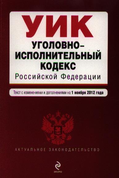 Уголовно-исполнительный кодекс Российской Федерации. Текст с изменениями и дополнениями на 1 ноября 2012 года