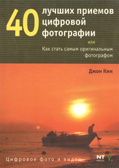 Ким Дж. 40 лучших приемов цифровой фотографии