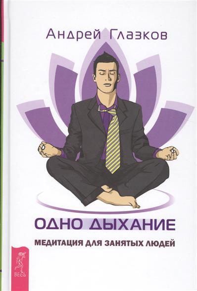 Глазков А. Одно дыхание. Медитация для занятых людей никалео ника одно дыхание на двоих