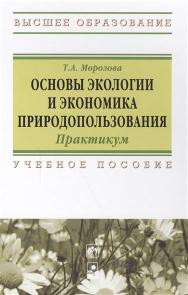 Морозова Т.: Основы экологии и экономика природопользования. Практикум. Учебное пособие