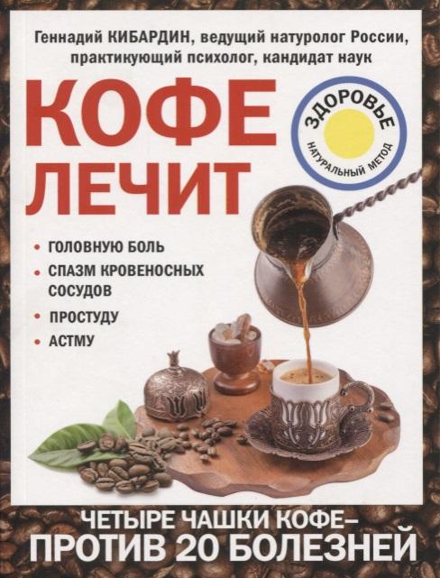 Кибардин Г. Кофе лечит: головную боль, спазм кровеносных сосудов, простуду, астму