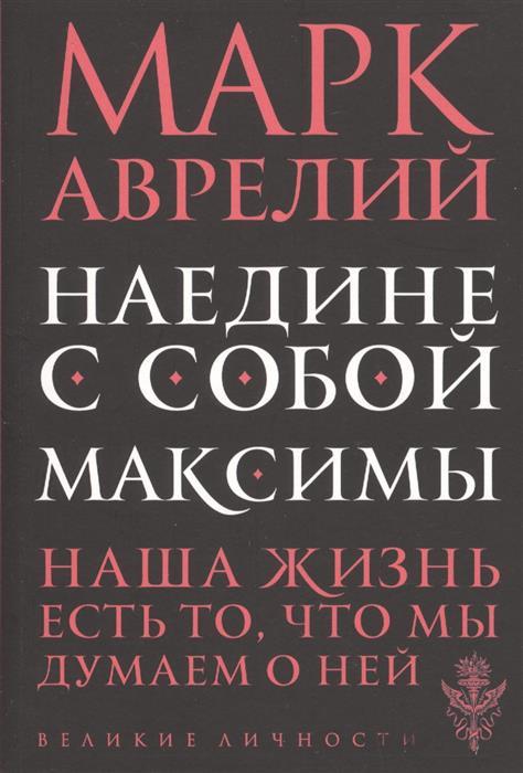 Аврелий М. Наедине с собой. Максимы марк аврелий марк аврелий наедине с собой размышления