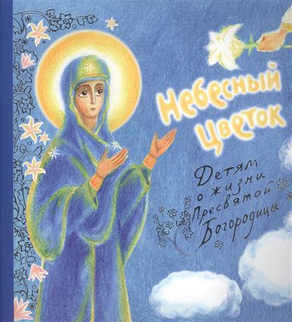 Зварич В. Небесный цветок. Детям о жизни Пресвятой Богородицы степанова н сны пресвятой богородицы открытки обереги выпуск xii