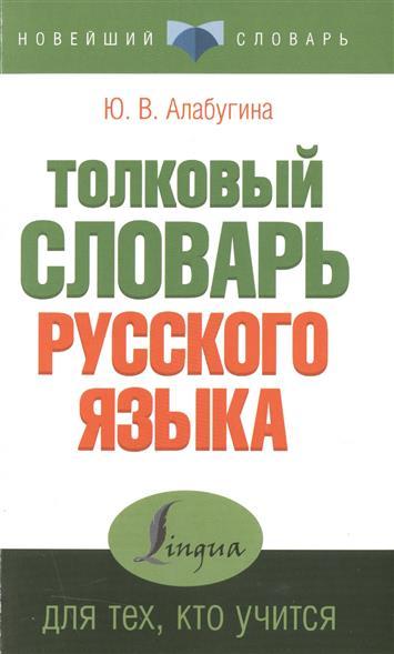 Алабугина Ю. Толковый словарь русского языка для тех, кто учится