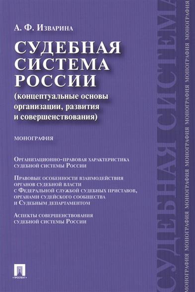 Изварина А. Судебная система России (концептуальные основы организации, развития и совершенствования). Монография