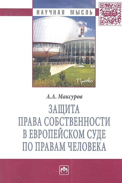 Максуров А. Защита права собственности в Европейском Суде по правам человека: Монография екатерина давидовна тягай право собственности на недвижимость в сша сложноструктурные модели монография