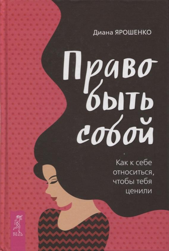 Ярошенко Д. Право быть собой. Как к себе относиться, чтобы тебя ценили книги эксмо как относиться к себе и к людям