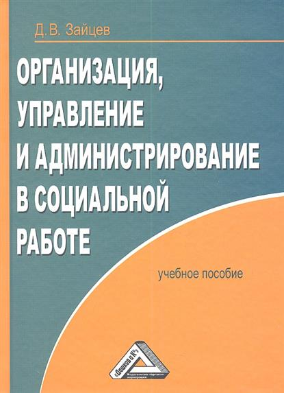 Организация, управление и администрирование в социальной работе: Учебное пособие, 2-е издание, переработанное и дополненное