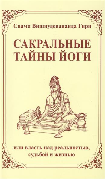 Свами Вишнудевананда Гири Сакральные тайны йоги, или власть над реальностью, судьбой и жизнью. 2-е издание свами вишнудевананда гири карма йога практика духовной трансформации
