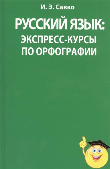 Савко И. Русский язык: экспресс-курсы по орфографии экспресс курсы по обучению счету я считаю до 10