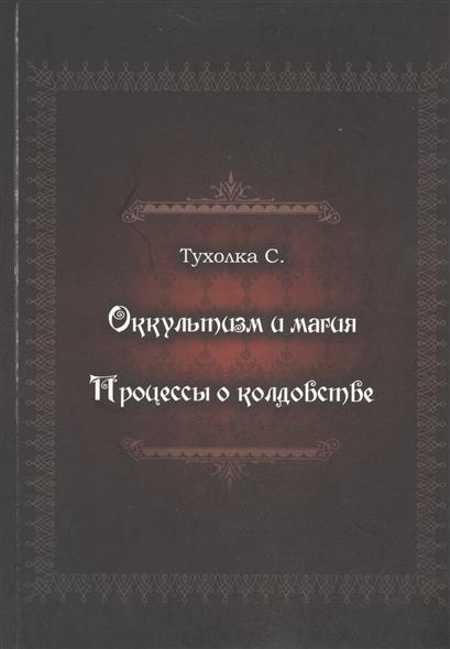 Тухолка С. Оккультизм и магия. Процессы о колдовстве эзотерика и оккультизм