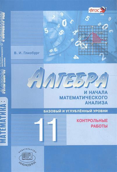 Алгебра и начала анализа класс Глизбург в алгебра и  Глизбург В Алгебра и начала математического анализа 11 класс Базовый и углубленный уровни Контрольные работы 4 издание ФГОС