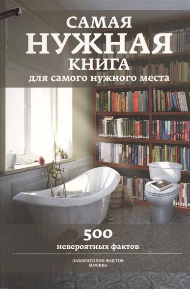 Самая нужная книга для самого нужного места. 500 невероятных фактов