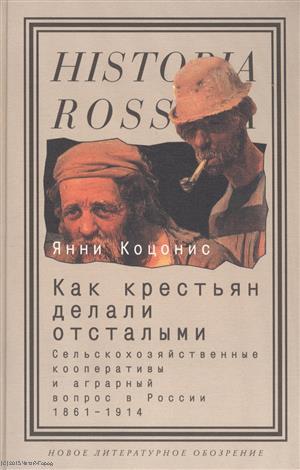 Как крестьян делали отсталыми. Сельскохозяйственные кооперативы и аграрный вопрос в России. 1861-1914