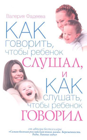 Как говорить, чтобы ребенок слушал, и как слушать, чтобы ребенок говорил. Особенности общения с ребенком от рождения до семи лет