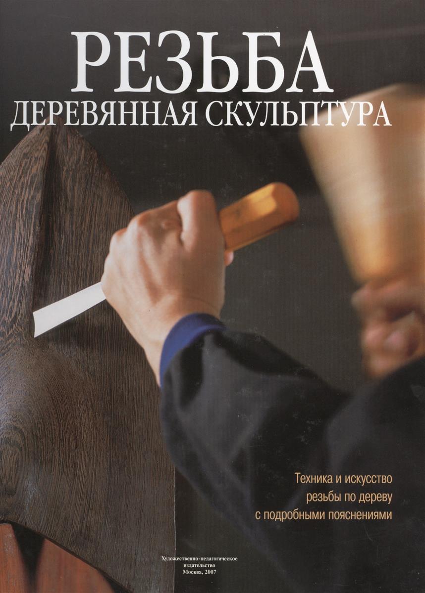 Резьба. Деревянная скульптура: Техника и искусство резьбы по дереву с подробными пояснениями