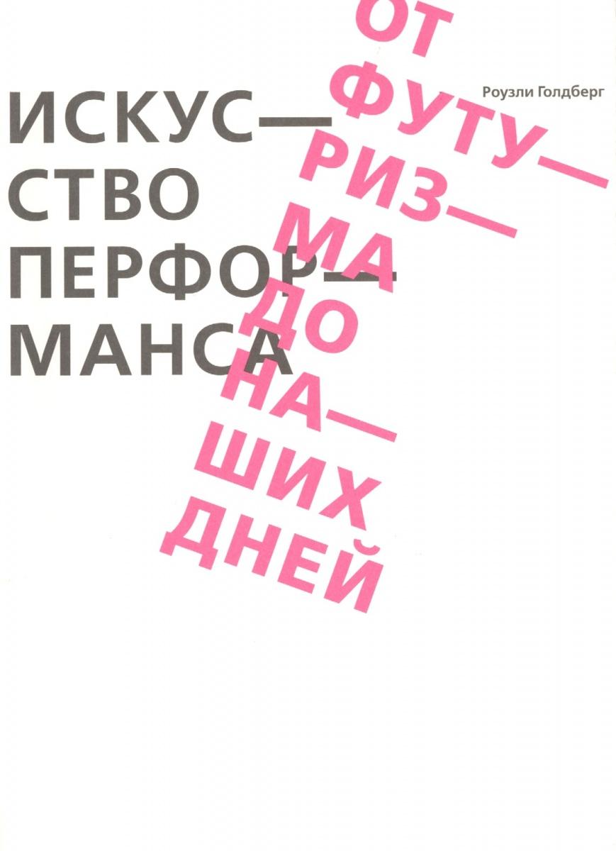 Голдберг Р. Искусство перформанса. От футуризма до наших дней алексей козлов наших дней дилижансы