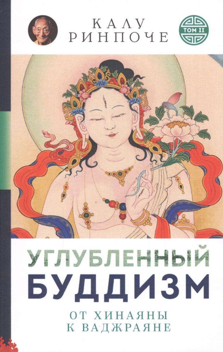 Ринпоче К. Углубленный будизм. Том II. От Хинаяны к Ваджраяне йонге мингьюр ринпоче радостная мудрость принятие перемен и обретение свободы
