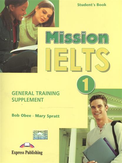 Obee B., Spratt M. Mission IELTS 1. General Training Supplement. Student's Book mission ielts 2 academic student s book