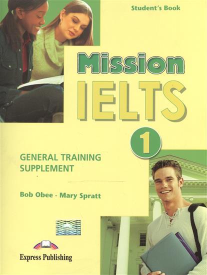Obee B., Spratt M. Mission IELTS 1. General Training Supplement. Student's Book mission ielts 2 academic student s book