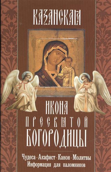 Казанская икона Пресвятой Богородицы. Чудеса, акафист, канон, молитвы, информация для паломников