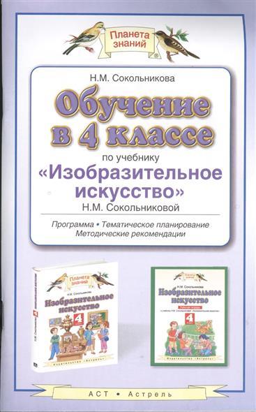 """Обучение в 4 классе по учебнику """"Изобразительное искусство"""" Н.М. Сокольниковой. Программа. Тематическое планирование. Методические рекомендации"""