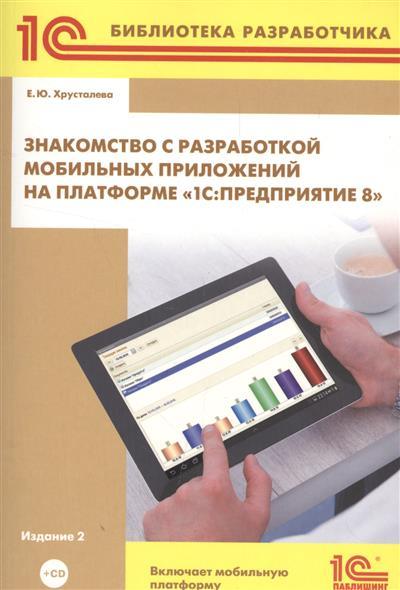 Хрусталева Е. Знакомство с разработкой мобильных приложений на платформе 1С Предприятие 8 (+CD)