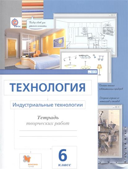 Технология. Индустриальные технологии. 6 класс. Тетрадь творческих работ