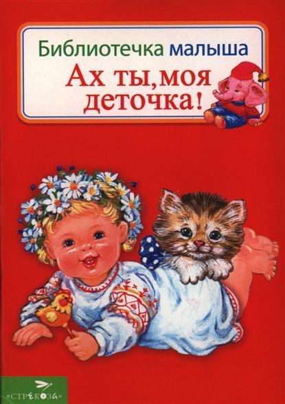 Ах ты, моя деточка! Русские народные песенки и потешки