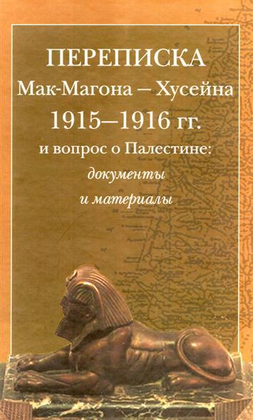 Переписка Мак-Магона - Хусейна 1915-1916 гг. и вопрос о Палестине. Документы и материалы