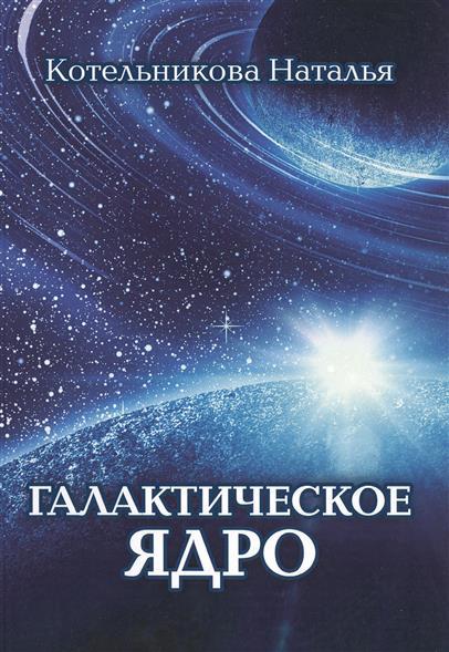 Котельникова Н. Галактическое ядро наталья котельникова уроки христосознания