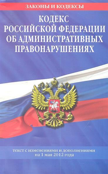 Кодекс Российской Федерации об административных правонарушениях. Текст с изменениями и дополнениями на 1 мая 2012 года