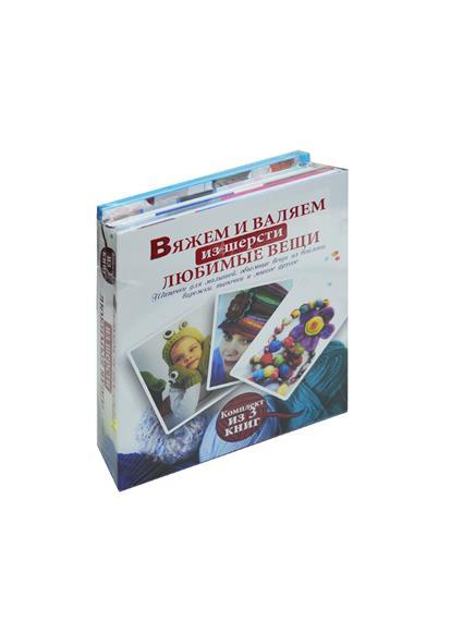 Вяжем и валяем из шерсти любимые вещи. Шапочки для малышей, объемные вещи из войлока, варежки, тапочки и многое другое (комплект из 3-х книг в упаковке) вяжем теплые вещи