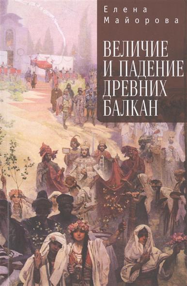 Майорова Е. Величие и падение древних Балкан величие сатурна роберт свобода 11 е издание