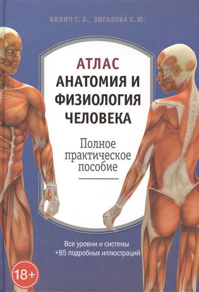Билич Г., Зигалова Е. Атлас: анатомия и физиология человека. Полное практическое пособие ISBN: 9785699664207 билич г крыжановский в анатомия человека русско латинский атлас