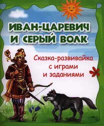 Иван-царевич и серый волк: сказка-развивайка с играми и заданиями