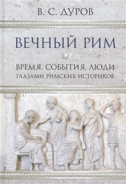 Вечный Рим. Время, события, люди глазами римских историков