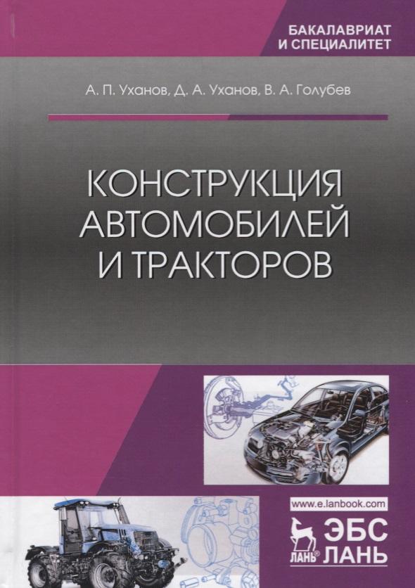 Уханов А., Уханов Д., Голубев В. Конструкция автомобилей и тракторов. Учебник
