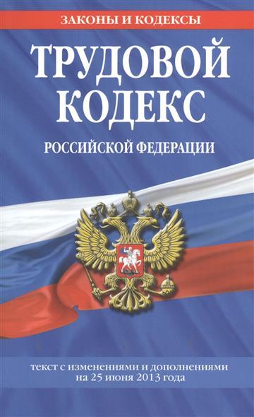 Трудовой кодекс Российской Федерации. Текст с изменениями и дополнениями на 25 июня 2013 года